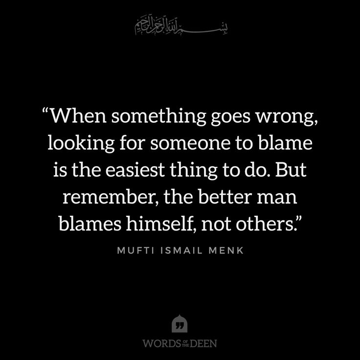 """When something goes wrong, looking for someone to blame is the easiest thing to do. But remember, the better man blames himself, not others."" - Mufti Ismail Menk"