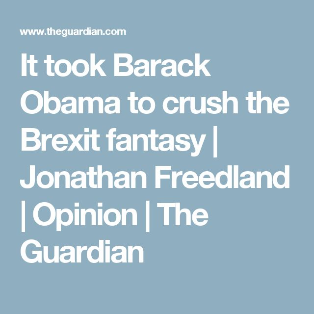 It took Barack Obama to crush the Brexit fantasy | Jonathan Freedland | Opinion | The Guardian