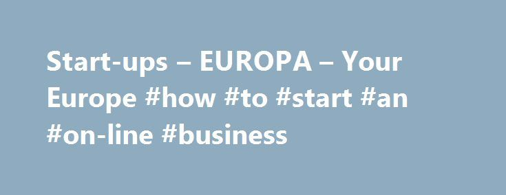Start-ups – EUROPA – Your Europe #how #to #start #an #on-line #business http://pharmacy.nef2.com/start-ups-europa-your-europe-how-to-start-an-on-line-business/  # Start-ups To start a new company or expand your business in another EU country you need to know the rules that apply and the relevant national contact point to set up a company in that specific country. Find the right place to start-up in different EU countries: Choose country * Information not yet provided by national authorities…