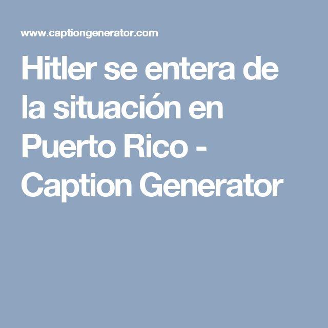 Hitler se entera de la situación en Puerto Rico - Caption Generator