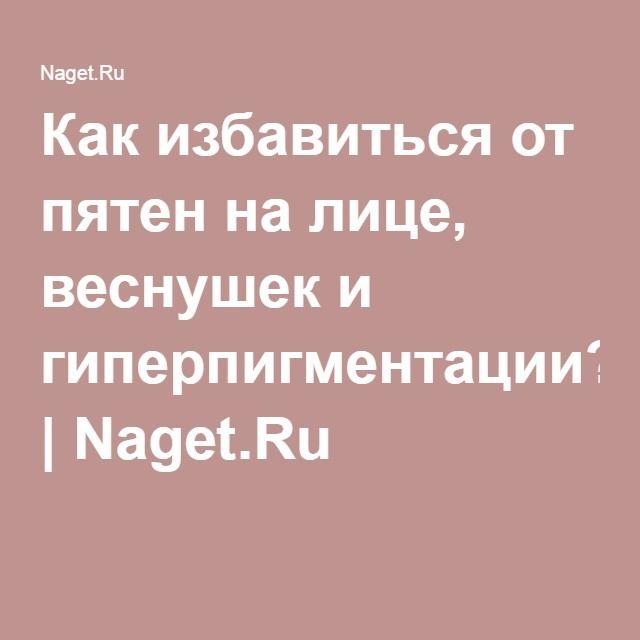 Как избавиться от пятен на лице, веснушек и гиперпигментации?! | Naget.Ru
