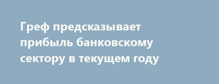 Греф предсказывает прибыль банковскому сектору в текущем году http://krok-forex.ru/news/?adv_id=7073  Глава «Сбербанка» Герман Греф заявил, что в текущем году прибыль банковского сектора России может составить 700-800 млрд руб. Таким образом, согласно прогнозам «Сбербанка», по сравнению с 2015 годом совокупная прибыль банковского сектора вырастет почти в 3,6-4 раза. Для сравнения: Банк России предсказывает рост прибыли банковского сектора по итогам текущего года только в 2,6 раза, до 500…