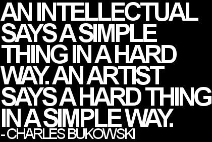 """ An Intellectual says a simple thing in a hard way. An artist says a hard thing in a simple way."" - Charles Bukowski"