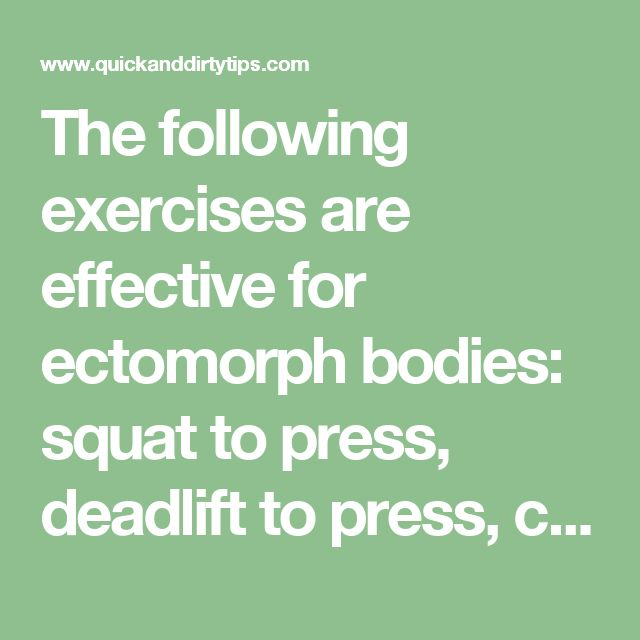 The following exercises are effective for ectomorph bodies: squat to press, deadlift to press, clean and jerk, push press and dumbbell chest press.