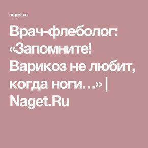 Врач-флеболог: «Запомните! Варикоз не любит, когда ноги…»   Naget.Ru