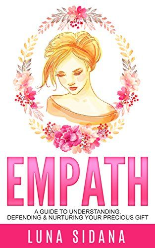 Empath: A Guide To Understanding, Defending & Nurturing Your Precious Gift (Empath, Intuitive, Psychic, Empathy) by [Sidana, Luna]