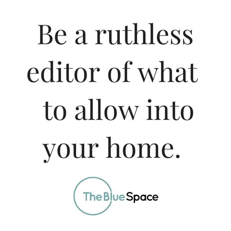 Be a ruthless editor of what to allow into your home.