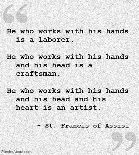"""He who works with his hands and his head and his heart is an artist."" - St Francis of Assisi"