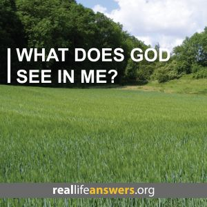 @Real Life Answers What does God see in me?