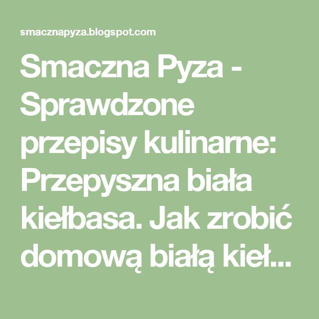 Smaczna Pyza - Sprawdzone przepisy kulinarne: Przepyszna biała kiełbasa. Jak zrobić domową białą kiełbasę?