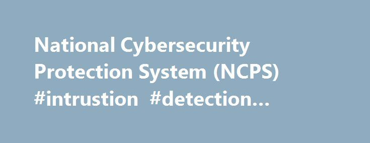 National Cybersecurity Protection System (NCPS) #intrustion #detection #system http://delaware.nef2.com/national-cybersecurity-protection-system-ncps-intrustion-detection-system/  # National Cybersecurity Protection System (NCPS) The National Cybersecurity Protection System (NCPS) is an integrated system-of-systems that delivers a range of capabilities, including intrusion detection, analytics, intrusion prevention, and information sharing. The NCPS capabilities, operationally known as the…