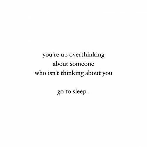 You're up overthinking about someone who isn't thinking about you. Go to sleep.