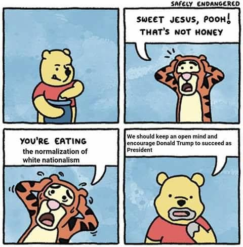 """Tigger: """"Sweet Jesus, Pooh! That's not honey. You're eating the normalization of white nationalism!""""  Winnie the Pooh: """"We should keep an open mind and encourage Donald Trump to succeed as President."""""""