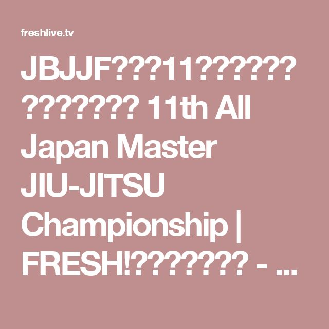 JBJJF主催第11回全日本マスター柔術選手権 11th All Japan Master JIU-JITSU Championship | FRESH!(フレッシュ) - 生放送がログイン不要・高画質で見放題