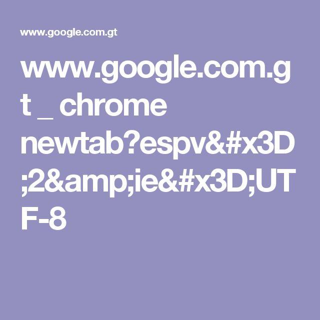 www.google.com.gt _ chrome newtab?espv=2&ie=UTF-8