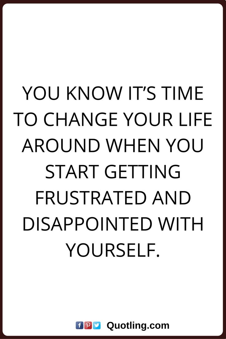 change quotes You know it's time to change your life around when you start getting frustrated and disappointed with yourself.