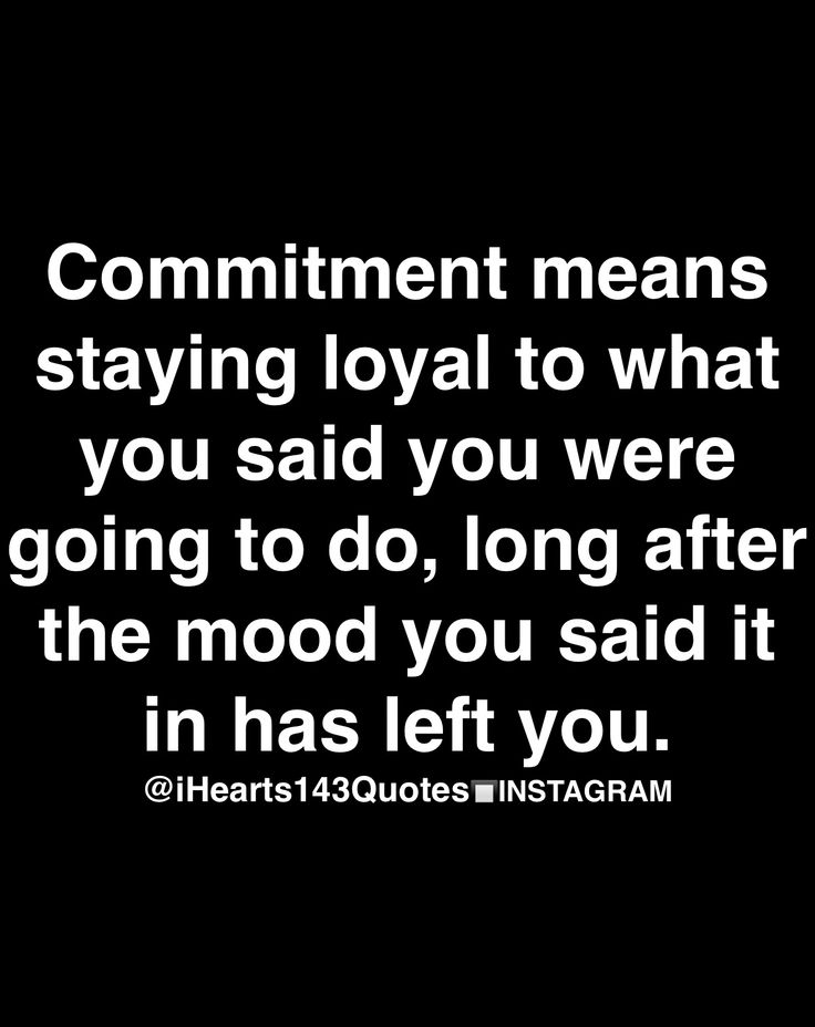 commitment means staying loyal to what you sad you were going to do, long after the mood you said it in has left you.