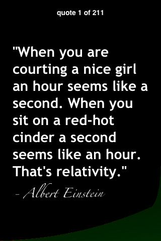 When you are courting a nice girl, an hour seems like a second. When you sit on a red-hot cinder, a second seems like an hour. That's relativity.