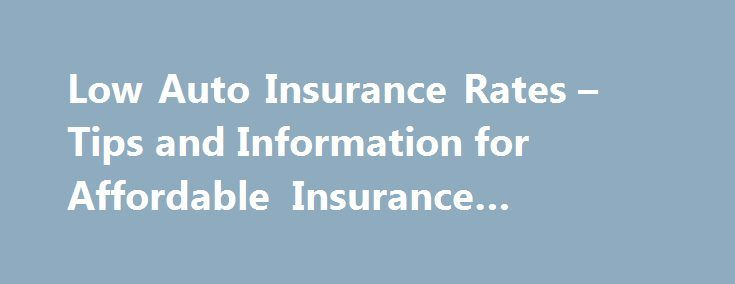 Low Auto Insurance Rates – Tips and Information for Affordable Insurance #moped #insurance http://remmont.com/low-auto-insurance-rates-tips-and-information-for-affordable-insurance-moped-insurance/  #low rate auto insurance # Low Auto Insurance Rates Tips and Information Have you resigned yourself emptying your wallet again this year to pay for your auto insurance? Well, maybe you can't wave a magic wand and make insurance rates cheap, but don't give up. You can still get affordable auto…