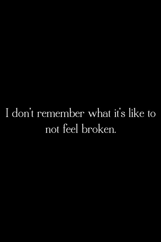 I really don't know what it feels like to be whole ... think I have always been broken