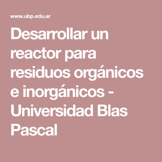 Desarrollar un reactor para residuos orgánicos e inorgánicos - Universidad Blas Pascal