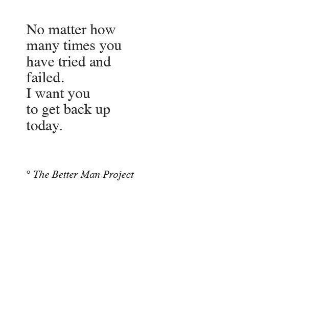 No matter how many times you have tried and failed, I want you to get back up today.