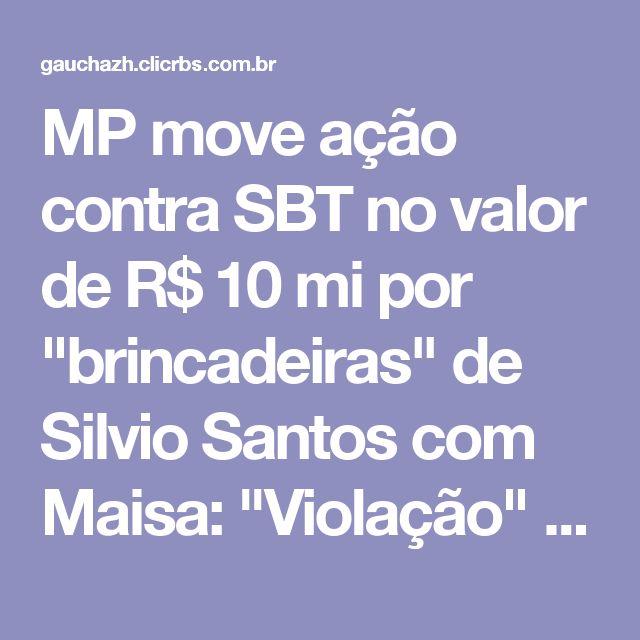 """MP move ação contra SBT no valor de R$ 10 mi por """"brincadeiras"""" de Silvio Santos com Maisa: """"Violação""""   GaúchaZH"""
