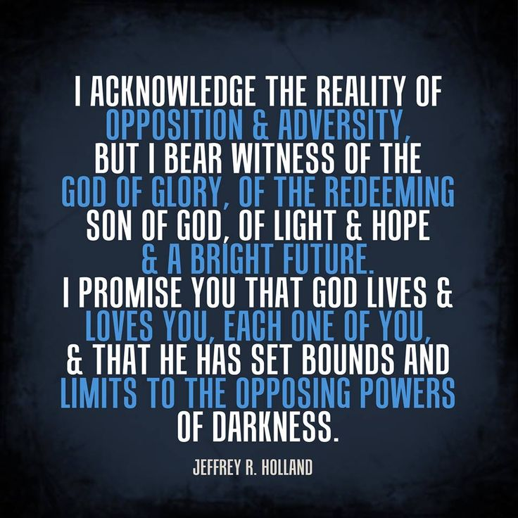 """""""I acknowledge the reality of opposition and adversity, but I bear witness of the God of Glory, of the redeeming Son of God, of light and hope and a bright future. I promise you that God lives and loves you, each one of you, and that he has set bounds and limits to the opposing powers of darkness."""" From #ElderHolland's pinterest.com/pin/24066179231042235 inspiring #BYUdevo message speeches.byu.edu/talks/jeffrey-r-holland_cast-not-away-therefore-your-confidence. #ShareGoodness"""