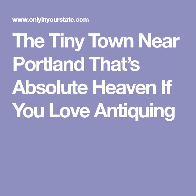 The Tiny Town Near Portland That's Absolute Heaven If You Love Antiquing