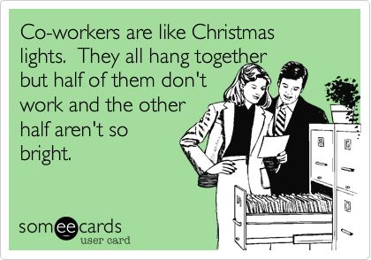 Co-workers are like Christmas lights. They all hang together but half of them don't work and the other half aren't so bright. | Workplace Ecard | someecards.com
