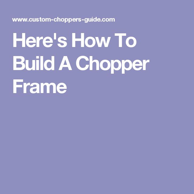 Here's How To Build A Chopper Frame                                                                                                                                                                                 More