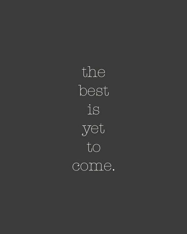 Repinned: The best is yet to come. I have a feeling that 2014 is going to be the best year yet :)