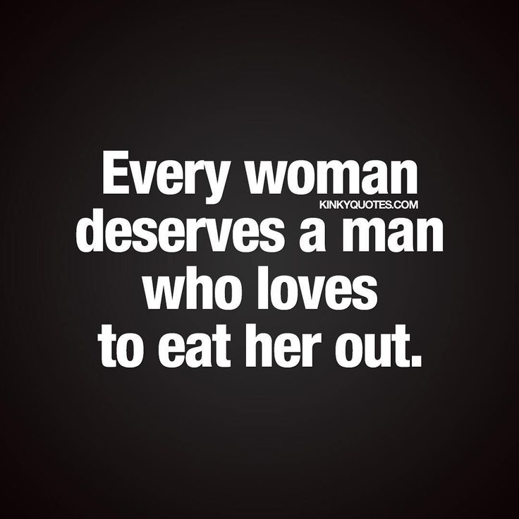 Every woman deserves a man who loves to eat her out.