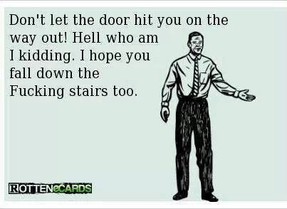 wtf: Don't let the door hit you on the way out. Oh, who am I kidding? I hope you fall down the fucking stairs, too.