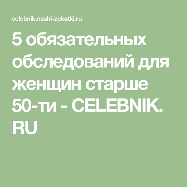 5 обязательных обследований для женщин старше 50-ти - CELEBNIK. RU