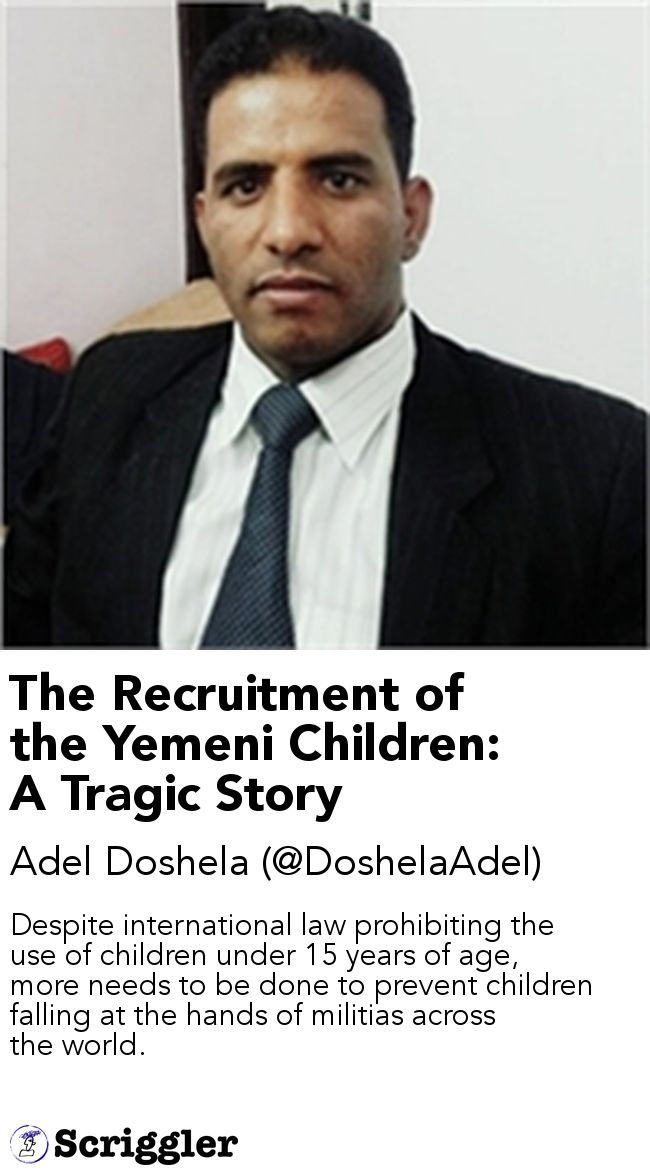 The Recruitment of the Yemeni Children: A Tragic Story by Adel Doshela (@DoshelaAdel) https://scriggler.com/detailPost/story/94458 Despite international law prohibiting the use of children under 15 years of age, more needs to be done to prevent children falling at the hands of militias across the world.