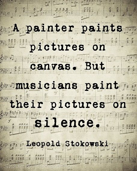 A painter paints pictures on canvas. But musicians paint their pictures on silence... Leopold Stokowski