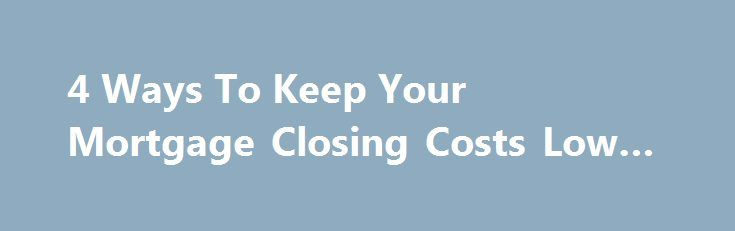 4 Ways To Keep Your Mortgage Closing Costs Low #5 #year #arm http://mortgage.remmont.com/4-ways-to-keep-your-mortgage-closing-costs-low-5-year-arm/  #mortgage closing costs # 4 Ways To Keep Your Mortgage Closing Costs Low Mortgage Closing Costs Are Rising Closing costs are rising. New loan regulations and financial safeguards have increased to bank costs, and banks have passed those costs on to consumers. Bankrate.com says mortgage closing costs are 6% higher as compared to last year. There…