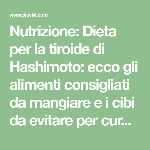 Nutrizione: Dieta per la tiroide di Hashimoto: ecco gli alimenti consigliati da mangiare e i cibi da evitare per curare efficacemente la tiroidite cronica autoimmune