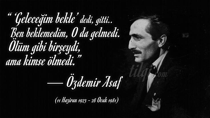 """Özdemir Asaf'ı ölüm yıldönümünde anıyoruz.  """" 'Geleceğim bekle' dedi, gitti..  Ben beklemedim, O da gelmedi.  Ölüm gibi birşeydi,   ama kimse ölmedi.""""  — Özdemir Asaf, (11 Haziran 1923 - 28 Ocak 1981) """"Çizik"""" şiiri."""