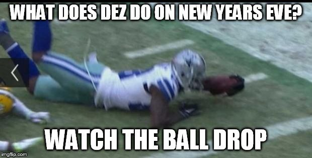 Dez Bryant bad call | WHAT DOES DEZ DO ON NEW YEARS EVE? WATCH THE BALL DROP | image tagged in dez bryant bad call | made w/ Imgflip meme maker