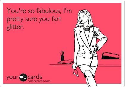 You're so fabulous, I'm pretty sure you fart glitter.