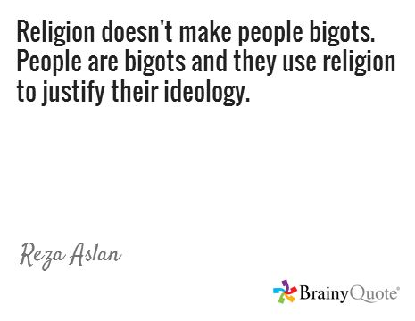 Religion doesn't make people bigots. People are bigots and they use religion to justify their ideology. / Reza Aslan