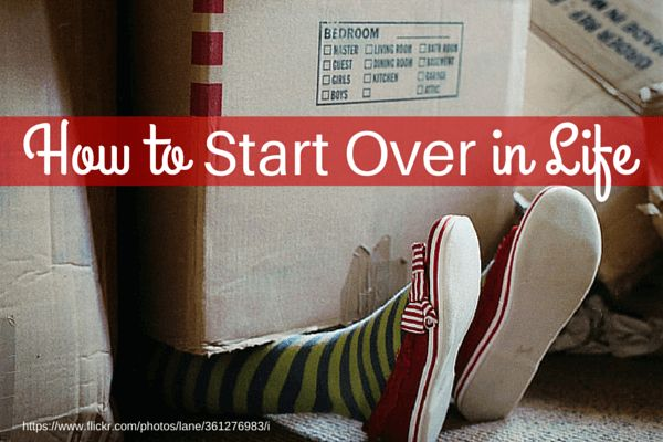 How To Start Over In Life: 10 Ways To Reinvent Yourself < expect fear, take your time...