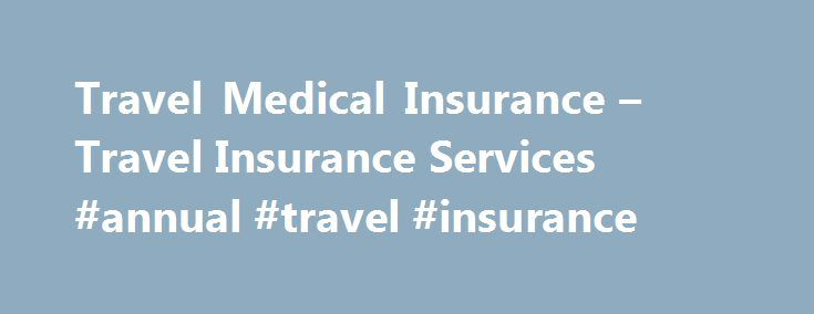 Travel Medical Insurance – Travel Insurance Services #annual #travel #insurance http://travel.remmont.com/travel-medical-insurance-travel-insurance-services-annual-travel-insurance/  #medical travel insurance # Flexible Travel Medical Insurance for Travel or Living Abroad About WorldMed Travel Health Insurance The WorldMed Travel Health Insurance plan is designed for individuals traveling outside their home country for an extended period of time and need worldwide travel insurance. This plan…