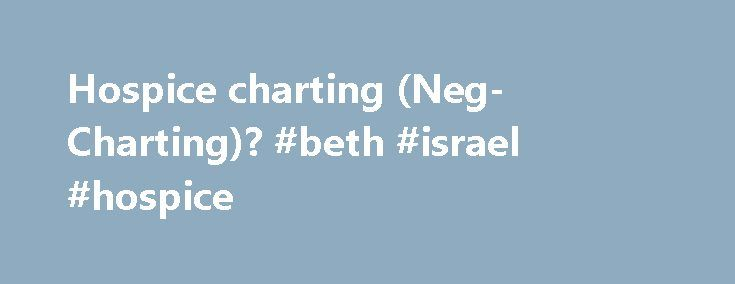 Hospice charting (Neg- Charting)? #beth #israel #hospice http://hotel.remmont.com/hospice-charting-neg-charting-beth-israel-hospice/  #hospice documentation # Hospice charting (Neg- Charting). Sounds like a linguistic issue. Patients are supposed to be declining; however minimal the decline might be in some cases.The iffy patients are the ones that careful attn be paid to negative charting if appropriate. If you focus on the positive then the chart auditors may see red […]