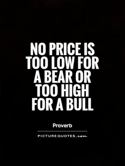 No price is too low for a bear or too high for a bull. Stock market quotes on PictureQuotes.com.