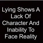 Lying shows a lack of character and inability to face reality!