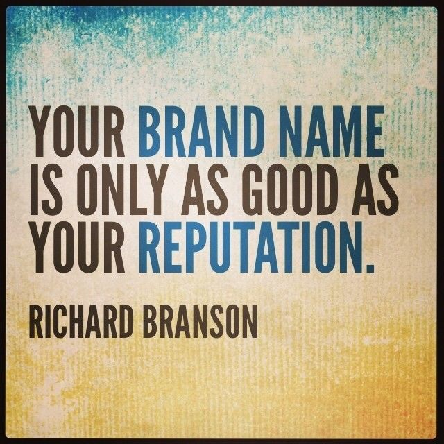 Your brand name is only as good as your reputation.