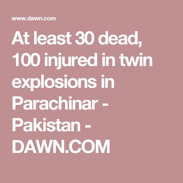 At least 30 dead, 100 injured in twin explosions in Parachinar - Pakistan - DAWN.COM